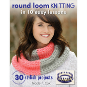 Round Loom Knitting In 10 Easy Lessons - Stackpole Books